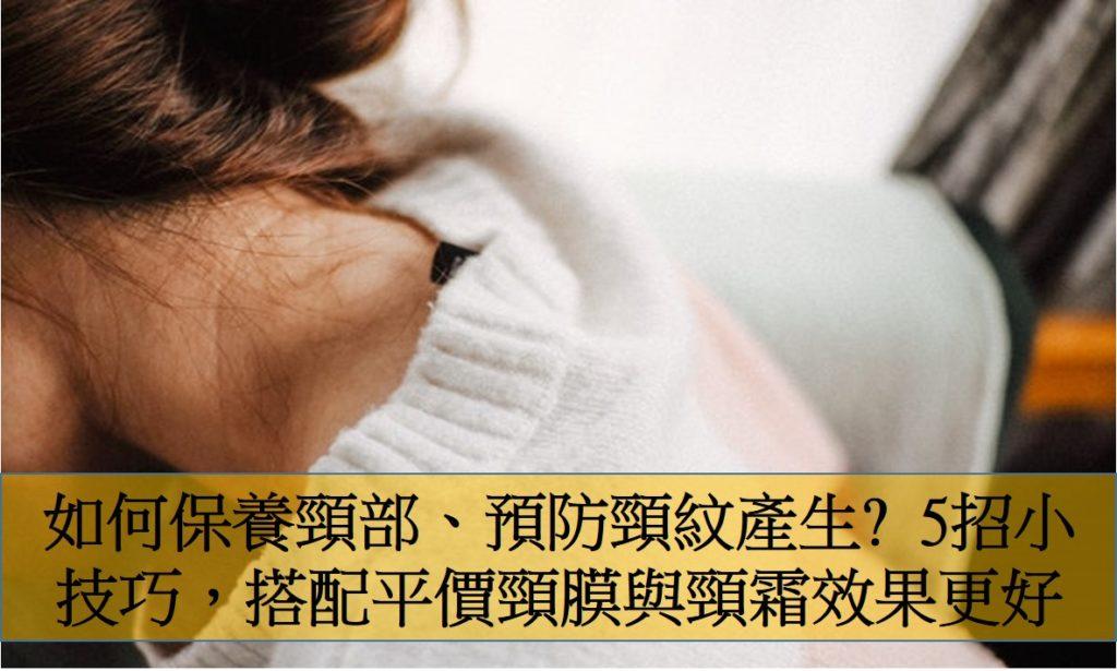 如何保養頸部、預防頸紋產生?5招小技巧,搭配平價頸膜與頸霜效果更好