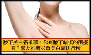 腋下美白霜推薦,你有腋下暗沉的困擾嗎網友推薦必買美白霜排行榜